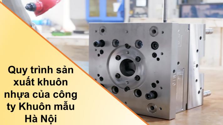 Quy trình sản xuất khuôn nhựa của công ty Khuôn mẫu Hà Nội