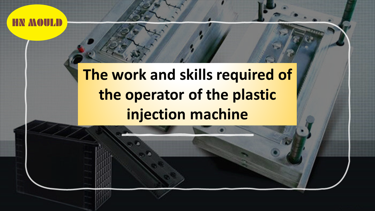 The work and skills required of the operator of the plastic injection machine