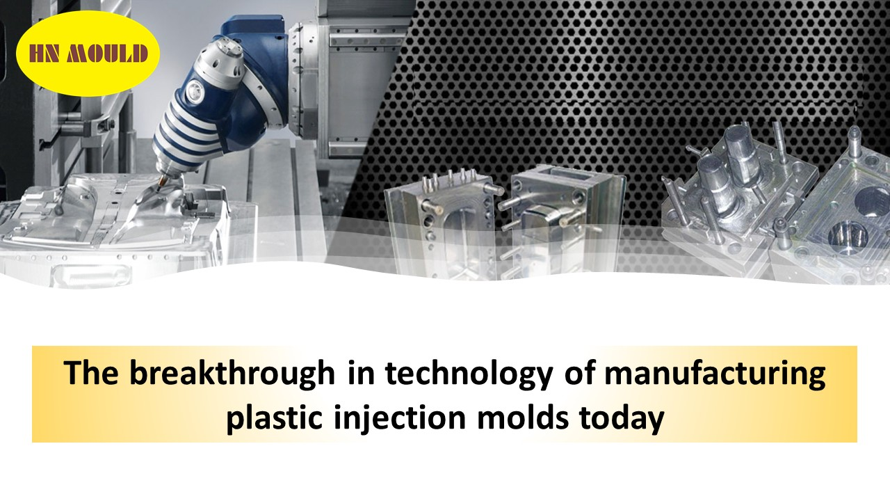 The breakthrough in technology of manufacturing plastic injection molds today